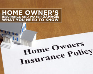 HOME OWNER'S INSURANCE AND WATER DAMAGE: WHAT YOU NEED TO KNOW