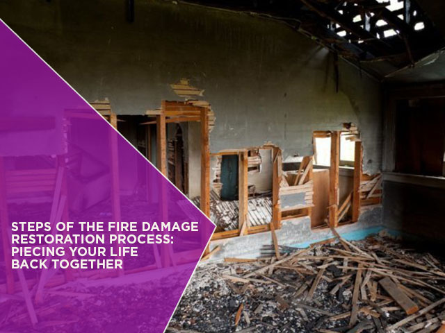 Steps of the Fire Damage Restoration Process: Piecing Your Life Back Together